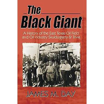 The Black Giant A History of the East Texas Oil Field and Oil Industry Skulduggery  Trivia by Day & James M.