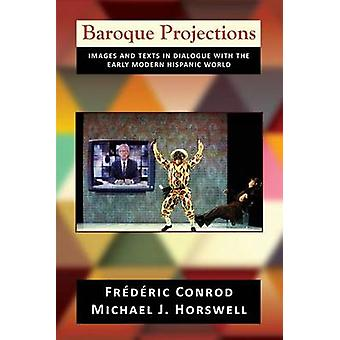 Baroque Projections Images and Texts in Dialogue with the Early Modern Hispanic World PB by Conrod & Frederic