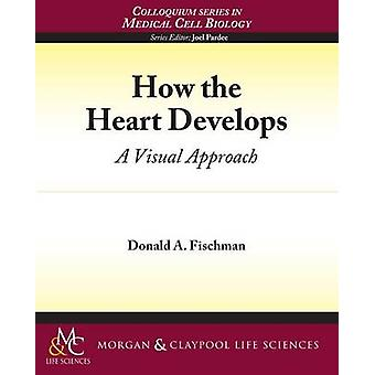 How the Heart Develops A Visual Approach by Fischman & Donald A.