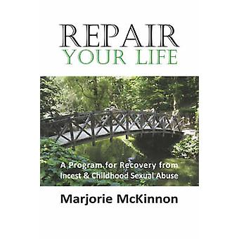 Repair Your Life A Program for Recovery from Incest  Childhood Sexual Abuse by McKinnon & Margie