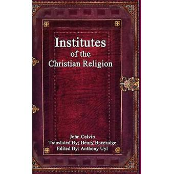 Institutes of the Christian Religion by Editor Anthony Uyl & John Calvin