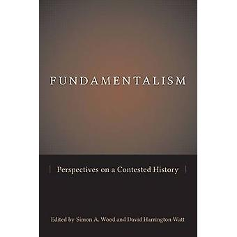 Fundamentalism - Perspectives on a Contested History by Simon A. Wood