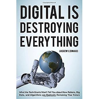 Digital is Destroying Everything: What the Tech Giants Won't Tell You About How Robots, Big Data, and Algorithms...