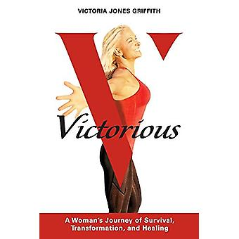 Victorious - A Woman's Journey of Survival - Transformation - And Heal