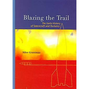 Blazing the Trail - The Early History of Spacecraft and Rocketry by Mi