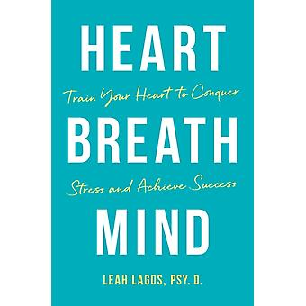 Heart Breath Mind  Train Your Heart to Conquer Stress and Achieve Success by Dr Leah Lagos
