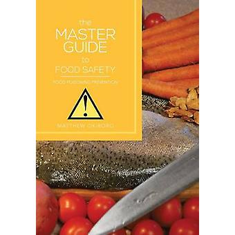 The Master Guide to Food Safety - Food Poisoning Prevention by Matthew
