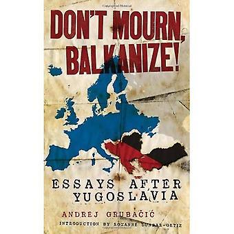 Inte sörja, Balkanize!: essäer efter Jugoslavien