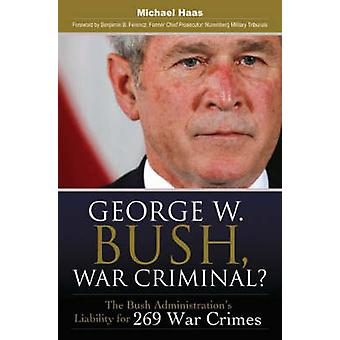 George W. Bush War Criminal The Bush Administrations Liability for 269 War Crimes by Haas & Michael