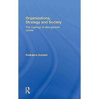 Organizations Strategy and Society  The Orgology of Disorganized Worlds by Durand & Rodolphe