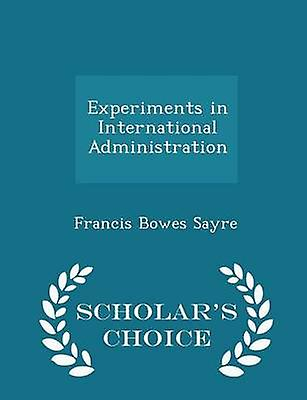 Experiments in International Administration  Scholars Choice Edition by Sayre & Francis Bowes