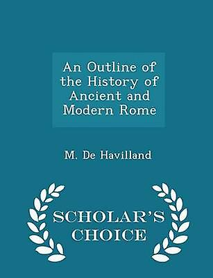 An Outline of the History of Ancient and Modern Rome  Scholars Choice Edition by Havilland & M. De