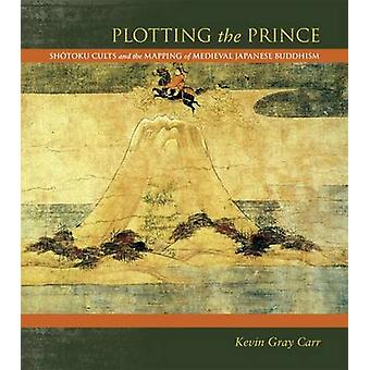 Plotting the Prince - Shotoku Cults and the Mapping of Medieval Japane