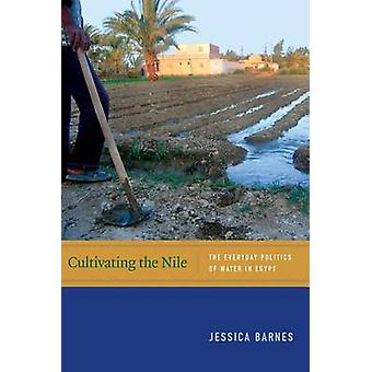 Cultivating the Nile - The Everyday Politics of Water in Egypt by Jess