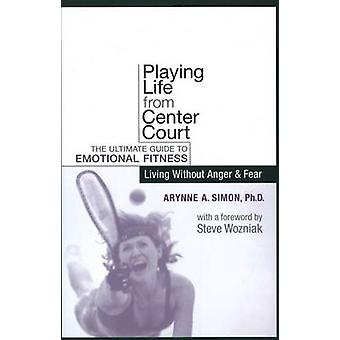 Playing Life from Center Court - The Ultimate Guide to Emotional Fitne