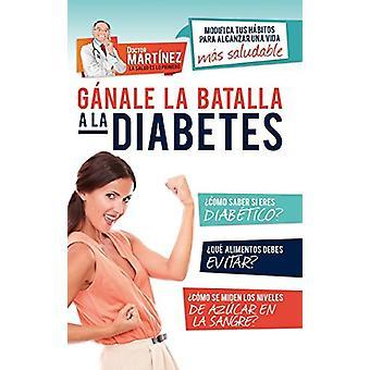 Ganale La Batalla a la Diabetes - Modifica Tus Habitos Para Alcanzar U