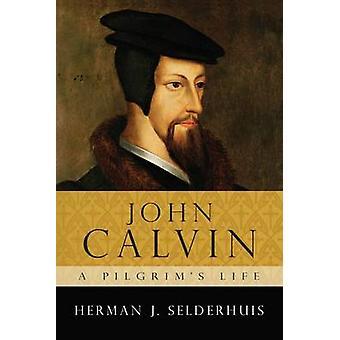 John Calvin - A Pilgrim's Life by Herman J. Selderhuis - 978184474375