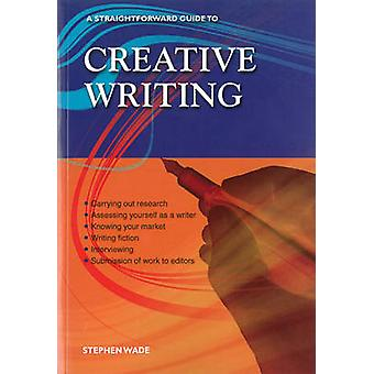 Creative Writing - A Straightforward Guide (Revised edition) by Stephe