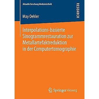 Interpolationsbasierte Sinogrammrestauration zur Metallartefaktreduktion in der Computertomographie de Oehler & May