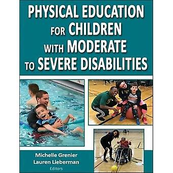 Physical Education for Children with Moderate to Severe Disa by Michelle Grenier
