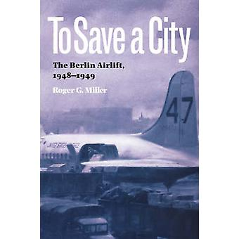 To Save a City The Berlin Airlift 19481949 by Miller & Roger G.
