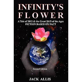 Infinitys Flower A Tale of 2012  the Great Shift of the Ages Fiction Based on Fact Second Edition by Allis & Jack