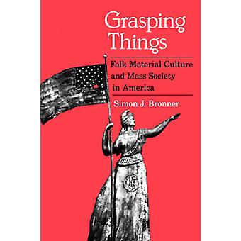 Grasping Things Folk Material Culture and Mass Society in America by Bronner & Simon & J.