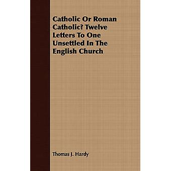 Catholic Or Roman Catholic Twelve Letters To One Unsettled In The English Church by Hardy & Thomas J.