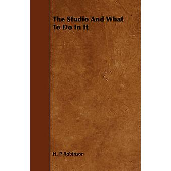 The Studio And What To Do In It by Robinson & H. P