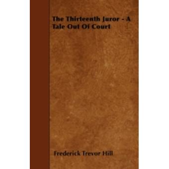The Thirteenth Juror  A Tale Out of Court by Hill & Frederick Trevor
