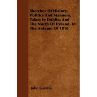 Sketches Of History Politics And Manners Taken In Dublin And The North Of Ireland In The Autumn Of 1810. by Gamble & John