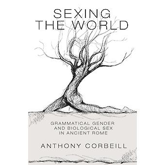 Sexing the World  Grammatical Gender and Biological Sex in Ancient Rome by Anthony Corbeill