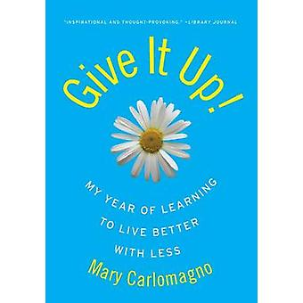 Give It Up! - My Year of Learning to Live Better with Less by Mary Car