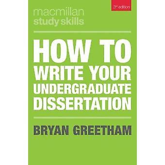 How to Write Your Undergraduate Dissertation by Bryan Greetham - 9781