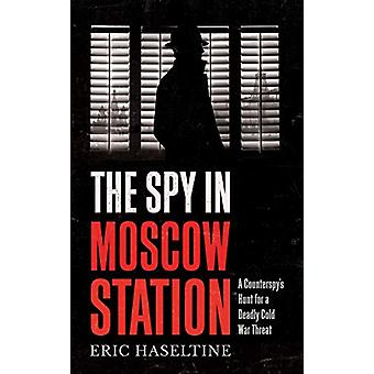 The Spy in Moscow Station - A Counterspy's Hunt for a Deadly Cold War
