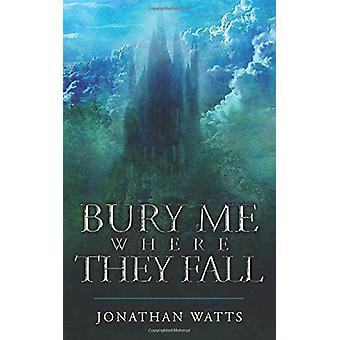 Bury Me Where They Fall by Jonathan Watts - 9781912092734 Book