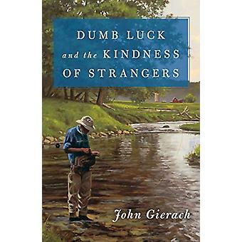 Dumb Luck and the Kindness of Strangers by John Gierach - 97815011685
