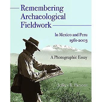 Remembering Archaeological Fieldwork in Mexico and Peru - 1961-2003 -