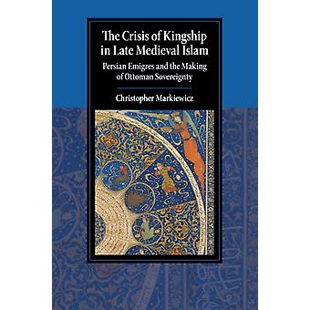 The Crisis of Kingship in Late Medieval Islam  Persian Emigres and the Making of Ottoman Sovereignty by Christopher Markiewicz