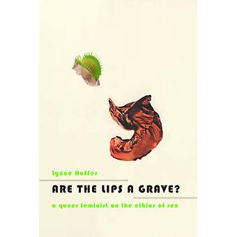 Are the Lips a Grave? - A Queer Feminist on the Ethics of Sex by Lynne