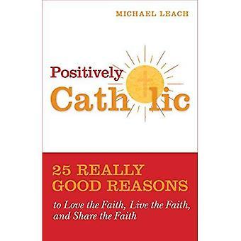 Positively Catholic: 25 Really Good Reasons to Love the Faith, Live the Faith, and Share the Faith