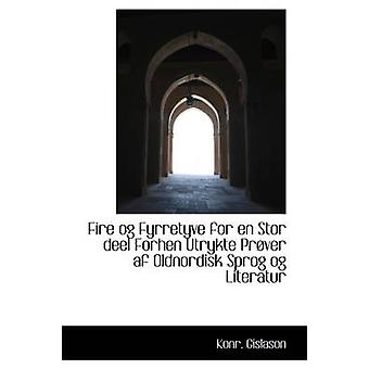 Fire og Fyrretyve for en Stor deel Forhen Utrykte Prver af Oldnordisk Sprog og Literatur by Gislason & Konr.