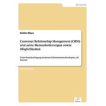 Customer Relationship Management CRM und seine Herausforderungen und MglichkeitenUnter Bercksichtigung moderne Informationstechnologien z.B. Internet von Maus & Stefan