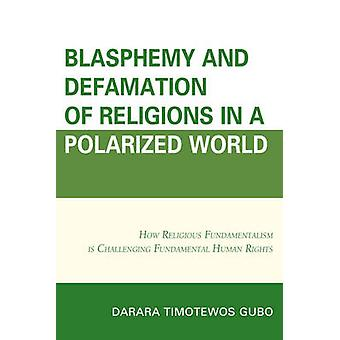 Blasphemy And Defamation of Religions In a Polarized World  How Religious Fundamentalism Is Challenging Fundamental Human Rights by Darara Timotewos Gubo