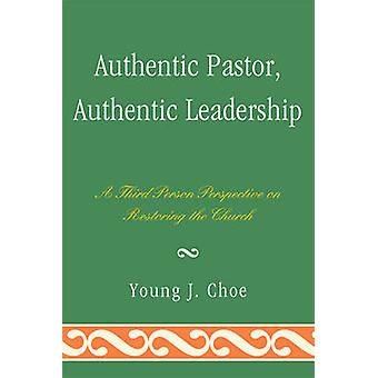 Authentic Pastor Authentic Leadership A Third Person Perspective on Restoring the Church by Choe & Young J.