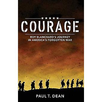 Courage Roy Blanchards Journey in Americas Forgotten War by Dean & Paul T.