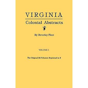 Virginia Colonial Abstracts. The Original 34 Volumes Reprinted in 3. Volume I by Fleet & Beverley