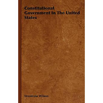 Constitutional Government in the United States by Wilson & Woodrow