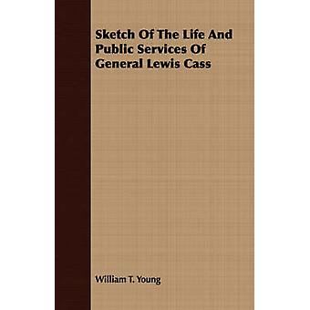 Sketch Of The Life And Public Services Of General Lewis Cass by Young & William T.