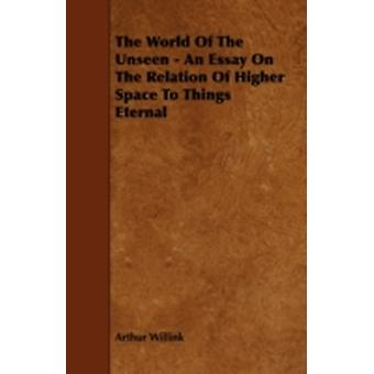 The World of the Unseen  An Essay on the Relation of Higher Space to Things Eternal by Willink & Arthur